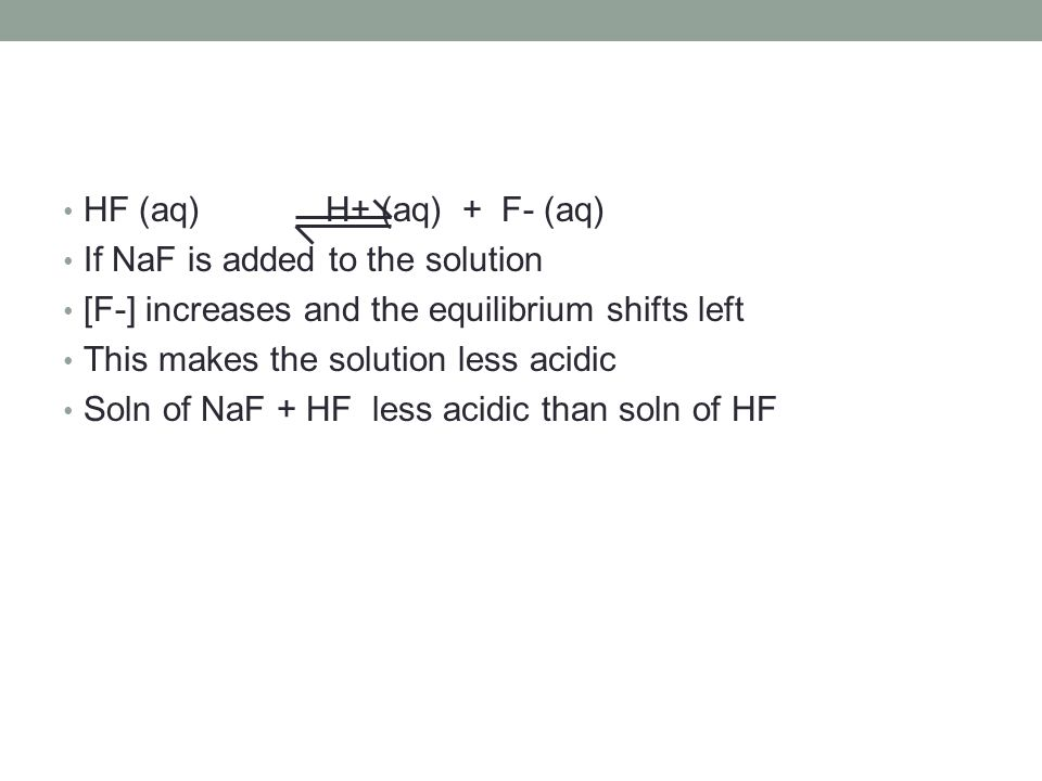 HF (aq) H+ (aq) + F- (aq) If NaF is added to the solution. [F-] increases and the equilibrium shifts left.